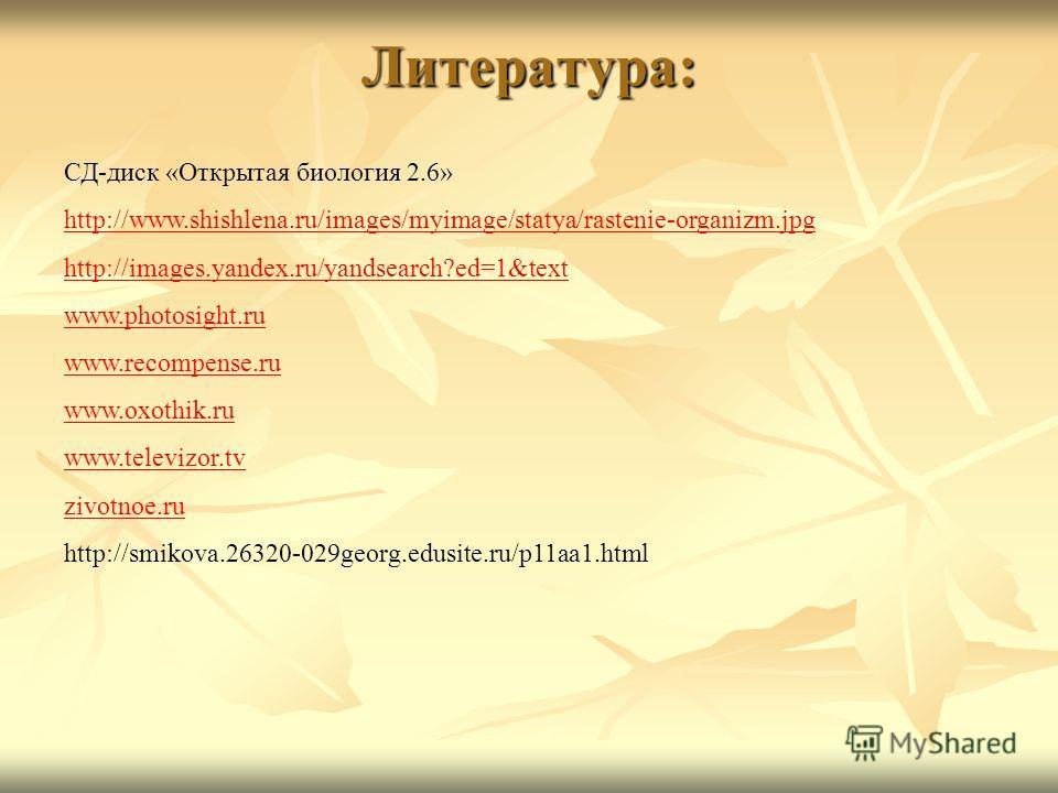 Литература: СД-диск «Открытая биология 2.6» http://www.shishlena.ru/images/myimage/statya/rastenie-organizm.jpg http://images.yandex.ru/yandsearch?ed=1&text www.photosight.ru www.recompense.ru www.oxothik.ru www.televizor.tv zivotnoe.ru http://smikov
