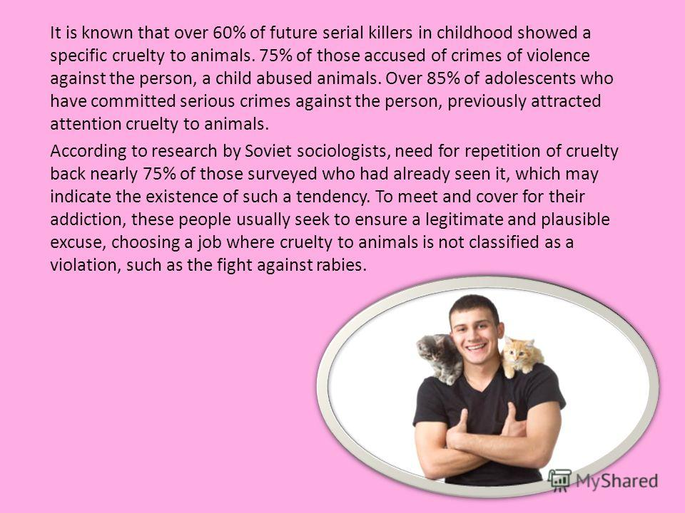 It is known that over 60% of future serial killers in childhood showed a specific cruelty to animals. 75% of those accused of crimes of violence against the person, a child abused animals. Over 85% of adolescents who have committed serious crimes aga