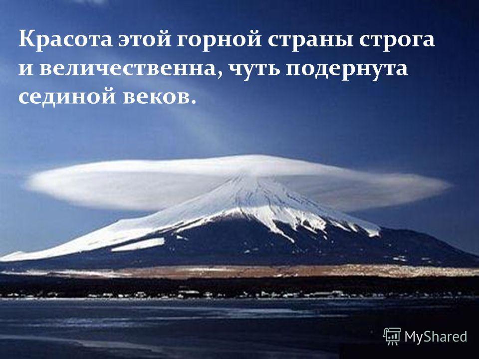 Красота этой горной страны строга и величественна, чуть подернута сединой веков.