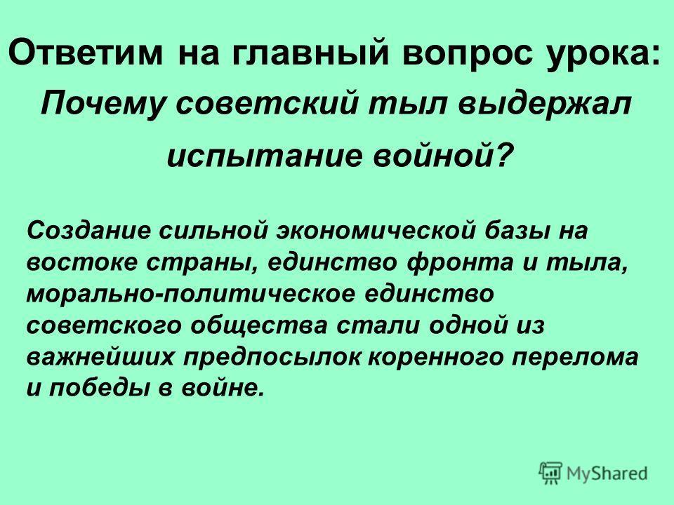 Создание сильной экономической базы на востоке страны, единство фронта и тыла, морально-политическое единство советского общества стали одной из важнейших предпосылок коренного перелома и победы в войне. Ответим на главный вопрос урока: Почему советс