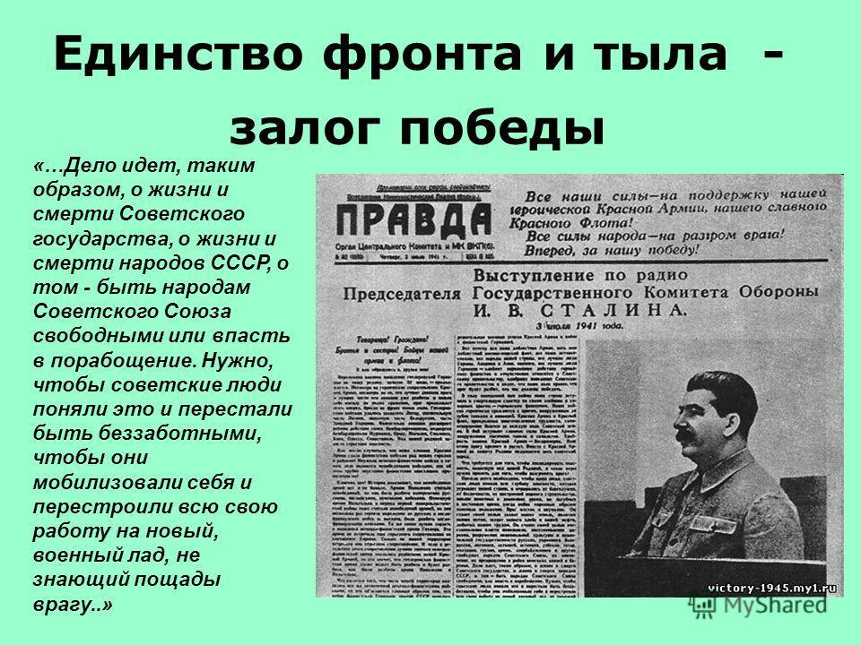 «…Дело идет, таким образом, о жизни и смерти Советского государства, о жизни и смерти народов СССР, о том - быть народам Советского Союза свободными или впасть в порабощение. Нужно, чтобы советские люди поняли это и перестали быть беззаботными, чтобы