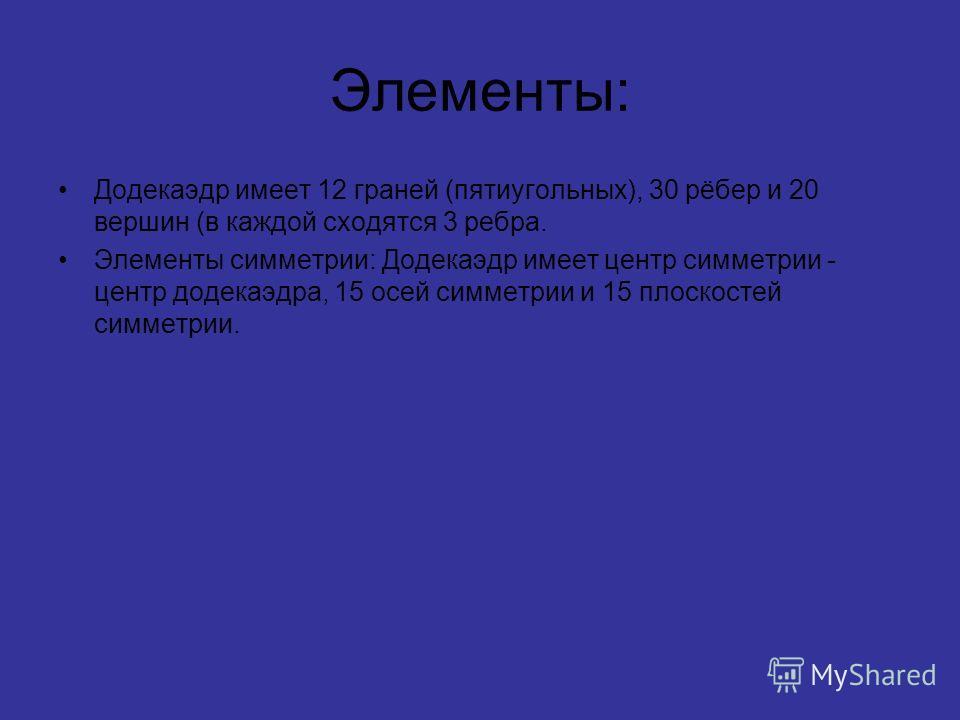 Элементы: Додекаэдр имеет 12 граней (пятиугольных), 30 рёбер и 20 вершин (в каждой сходятся 3 ребра. Элементы симметрии: Додекаэдр имеет центр симметрии - центр додекаэдра, 15 осей симметрии и 15 плоскостей симметрии.
