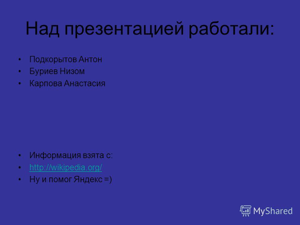 Над презентацией работали: Подкорытов Антон Буриев Низом Карпова Анастасия Информация взята с: http://wikipedia.org/ Ну и помог Яндекс =)