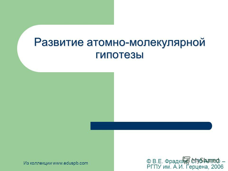 Развитие атомно-молекулярной гипотезы © В.Е. Фрадкин, СПб АППО – РГПУ им. А.И. Герцена, 2006 Из коллекции www.eduspb.com