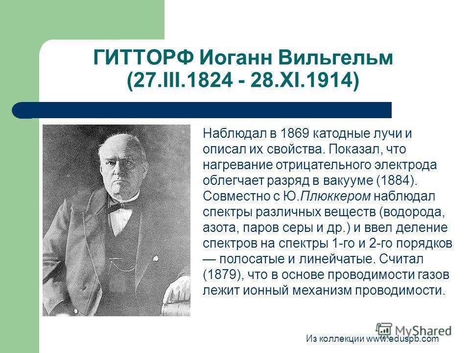 ГИТТОРФ Иоганн Вильгельм (27.III.1824 - 28.XI.1914) Наблюдал в 1869 катодные лучи и описал их свойства. Показал, что нагревание отрицательного электрода облегчает разряд в вакууме (1884). Совместно с Ю.Плюккером наблюдал спектры различных веществ (во