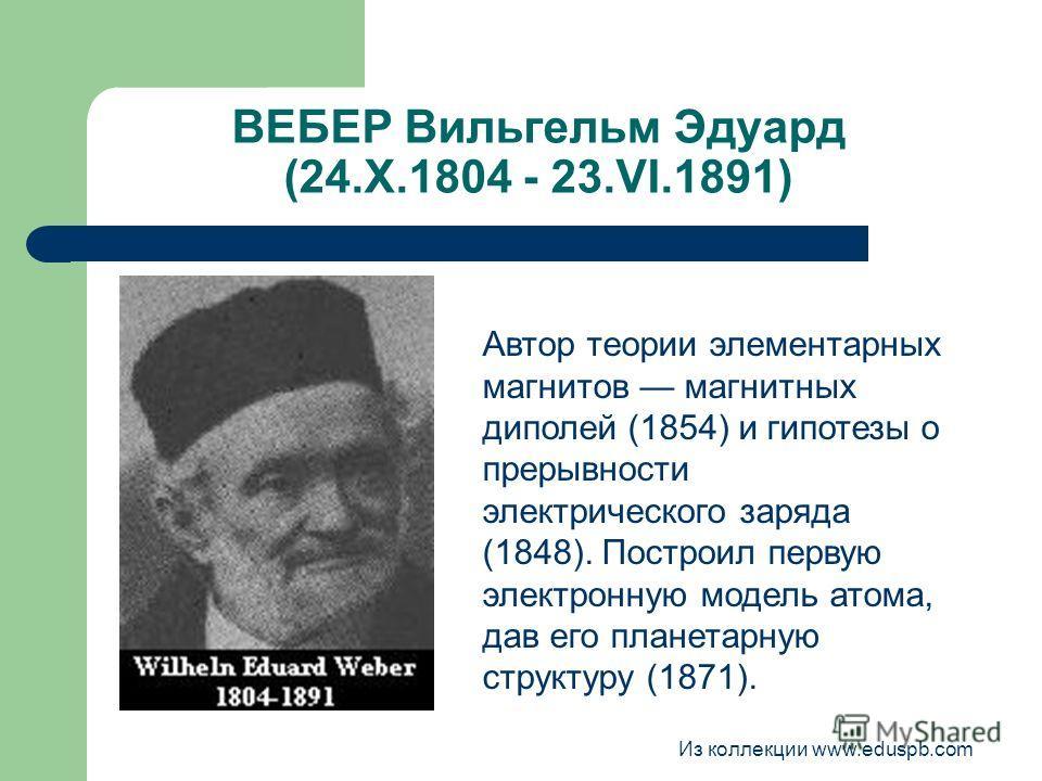 ВЕБЕР Вильгельм Эдуард (24.Х.1804 - 23.VI.1891) Автор теории элементарных магнитов магнитных диполей (1854) и гипотезы о прерывности электрического заряда (1848). Построил первую электронную модель атома, дав его планетарную структуру (1871). Из колл
