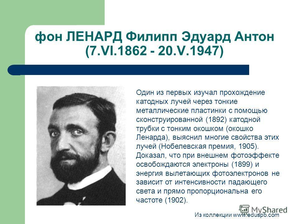 фон ЛЕНАРД Филипп Эдуард Антон (7.VI.1862 - 20.V.1947) Один из первых изучал прохождение катодных лучей через тонкие металлические пластинки с помощью сконструированной (1892) катодной трубки с тонким окошком (окошко Ленарда), выяснил многие свойства