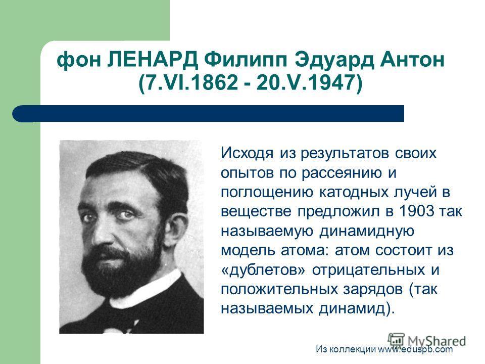 фон ЛЕНАРД Филипп Эдуард Антон (7.VI.1862 - 20.V.1947) Исходя из результатов своих опытов по рассеянию и поглощению катодных лучей в веществе предложил в 1903 так называемую динамидную модель атома: атом состоит из «дублетов» отрицательных и положите