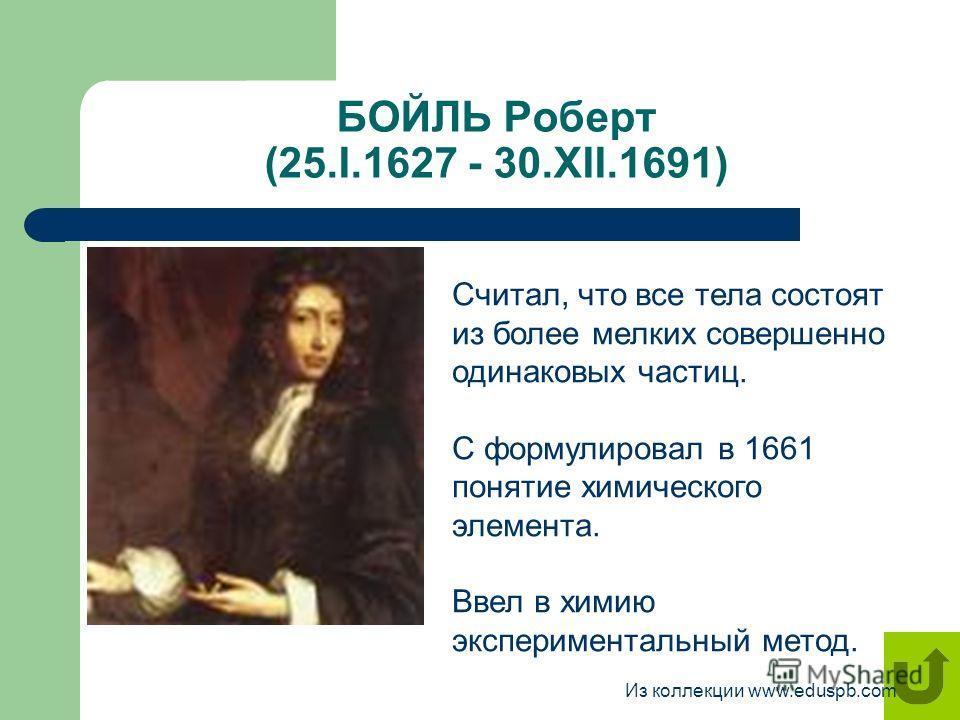 БОЙЛЬ Роберт (25.I.1627 - 30.XII.1691) Считал, что все тела состоят из более мелких совершенно одинаковых частиц. С формулировал в 1661 понятие химического элемента. Ввел в химию экспериментальный метод. Из коллекции www.eduspb.com