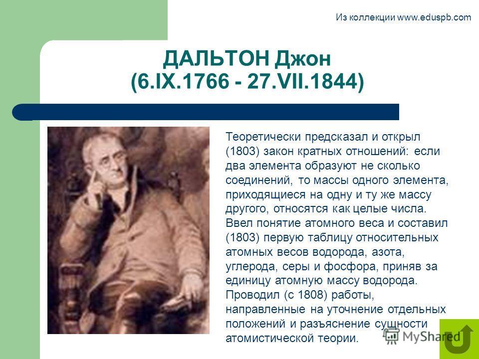 ДАЛЬТОН Джон (6.IX.1766 - 27.VII.1844) Теоретически предсказал и открыл (1803) закон кратных отношений: если два элемента образуют не сколько соединений, то массы одного элемента, приходящиеся на одну и ту же массу другого, относятся как целые числа.