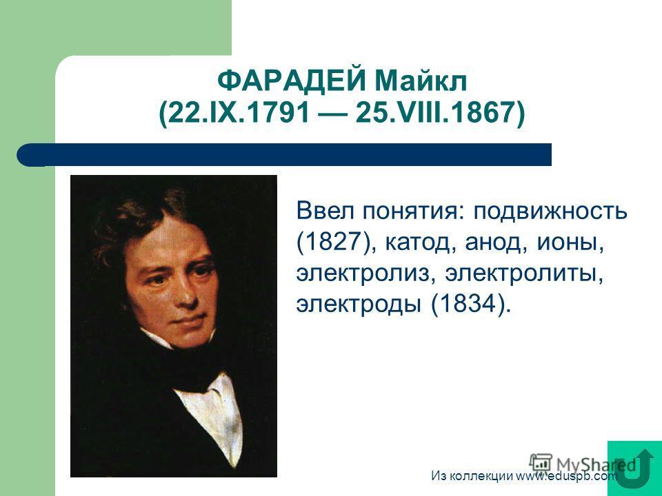ФАРАДЕЙ Майкл (22.IX.1791 25.VIII.1867) Ввел понятия: подвижность (1827), катод, анод, ионы, электролиз, электролиты, электроды (1834). Из коллекции www.eduspb.com