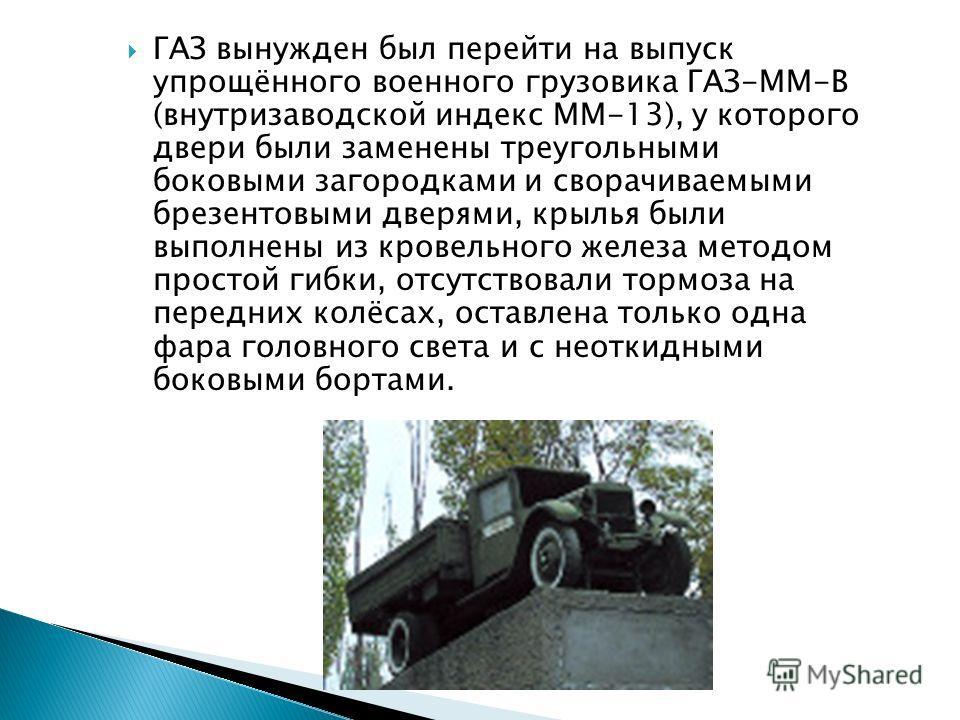 ГАЗ вынужден был перейти на выпуск упрощённого военного грузовика ГАЗ-ММ-В (внутризаводской индекс ММ-13), у которого двери были заменены треугольными боковыми загородками и сворачиваемыми брезентовыми дверями, крылья были выполнены из кровельного же