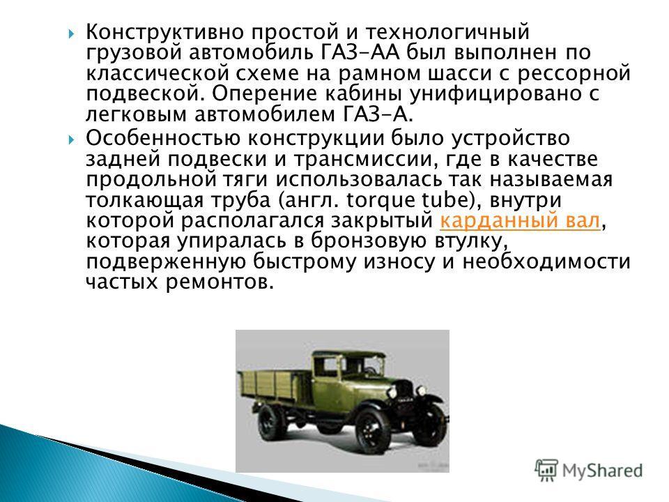 Конструктивно простой и технологичный грузовой автомобиль ГАЗ-АА был выполнен по классической схеме на рамном шасси с рессорной подвеской. Оперение кабины унифицировано с легковым автомобилем ГАЗ-А. Особенностью конструкции было устройство задней под