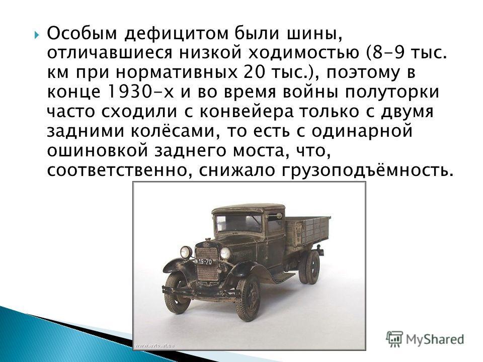 Особым дефицитом были шины, отличавшиеся низкой ходимостью (8-9 тыс. км при нормативных 20 тыс.), поэтому в конце 1930-х и во время войны полуторки часто сходили с конвейера только с двумя задними колёсами, то есть с одинарной ошиновкой заднего моста