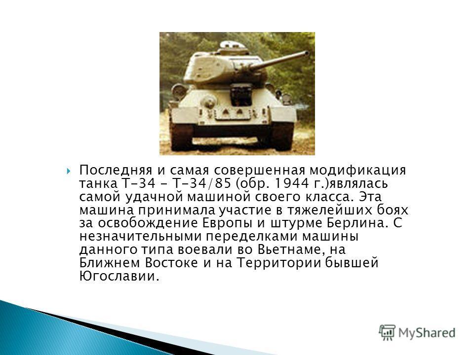 Последняя и самая совершенная модификация танка Т-34 - Т-34/85 (обр. 1944 г.)являлась самой удачной машиной своего класса. Эта машина принимала участие в тяжелейших боях за освобождение Европы и штурме Берлина. С незначительными переделками машины да