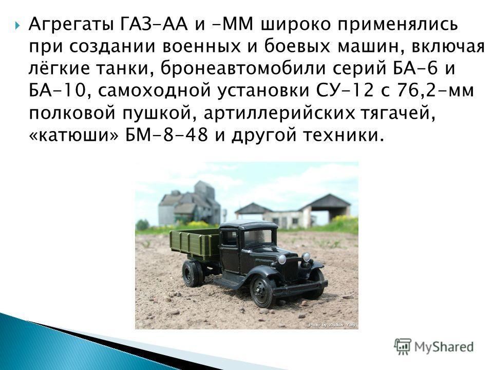 Агрегаты ГАЗ-АА и -ММ широко применялись при создании военных и боевых машин, включая лёгкие танки, бронеавтомобили серий БА-6 и БА-10, самоходной установки СУ-12 с 76,2-мм полковой пушкой, артиллерийских тягачей, «катюши» БМ-8-48 и другой техники.