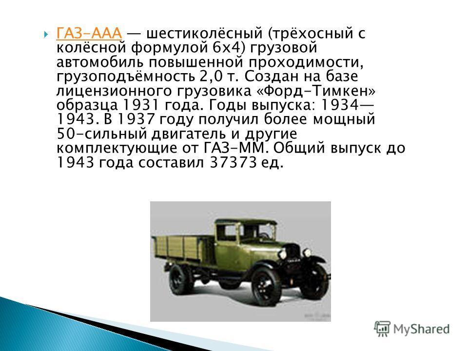 ГАЗ-ААА шестиколёсный (трёхосный с колёсной формулой 6х4) грузовой автомобиль повышенной проходимости, грузоподъёмность 2,0 т. Создан на базе лицензионного грузовика «Форд-Тимкен» образца 1931 года. Годы выпуска: 1934 1943. В 1937 году получил более