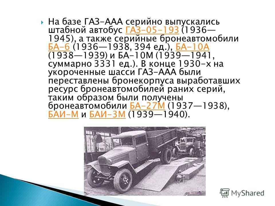 На базе ГАЗ-ААА серийно выпускались штабной автобус ГАЗ-05-193 (1936 1945), а также серийные бронеавтомобили БА-6 (19361938, 394 ед.), БА-10А (19381939) и БА-10М (19391941, суммарно 3331 ед.). В конце 1930-х на укороченные шасси ГАЗ-ААА были перестав