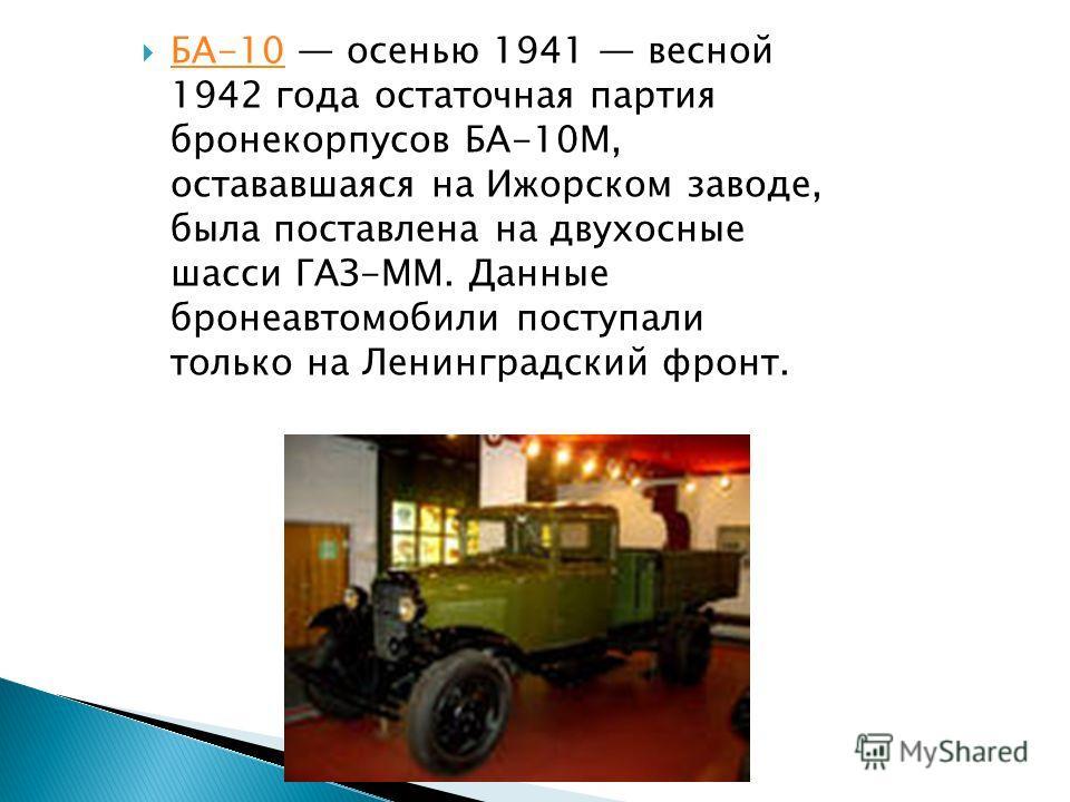 БА-10 осенью 1941 весной 1942 года остаточная партия бронекорпусов БА-10М, остававшаяся на Ижорском заводе, была поставлена на двухосные шасси ГАЗ-ММ. Данные бронеавтомобили поступали только на Ленинградский фронт. БА-10