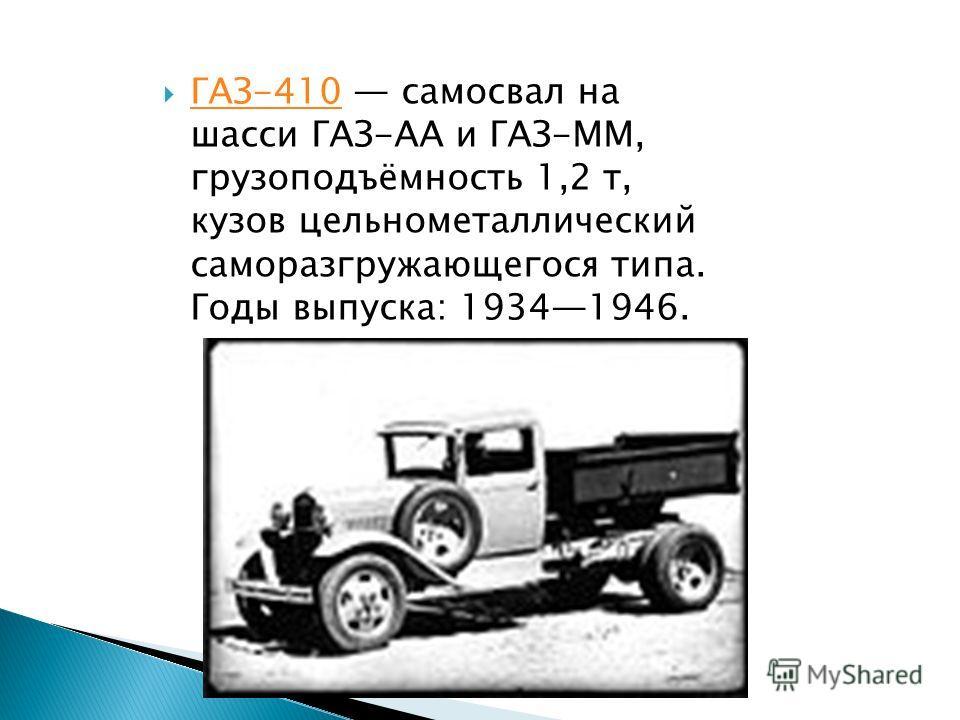 ГАЗ-410 самосвал на шасси ГАЗ-АА и ГАЗ-ММ, грузоподъёмность 1,2 т, кузов цельнометаллический саморазгружающегося типа. Годы выпуска: 19341946. ГАЗ-410