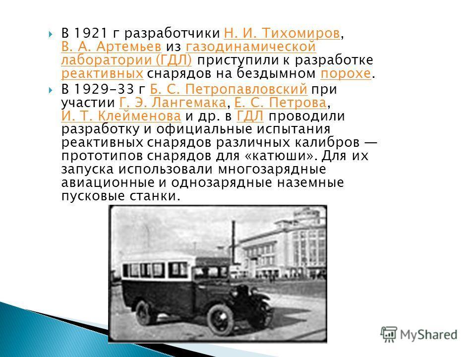 В 1921 г разработчики Н. И. Тихомиров, В. А. Артемьев из газодинамической лаборатории (ГДЛ) приступили к разработке реактивных снарядов на бездымном порохе.Н. И. Тихомиров В. А. Артемьевгазодинамической лаборатории (ГДЛ) реактивныхпорохе В 1929-33 г