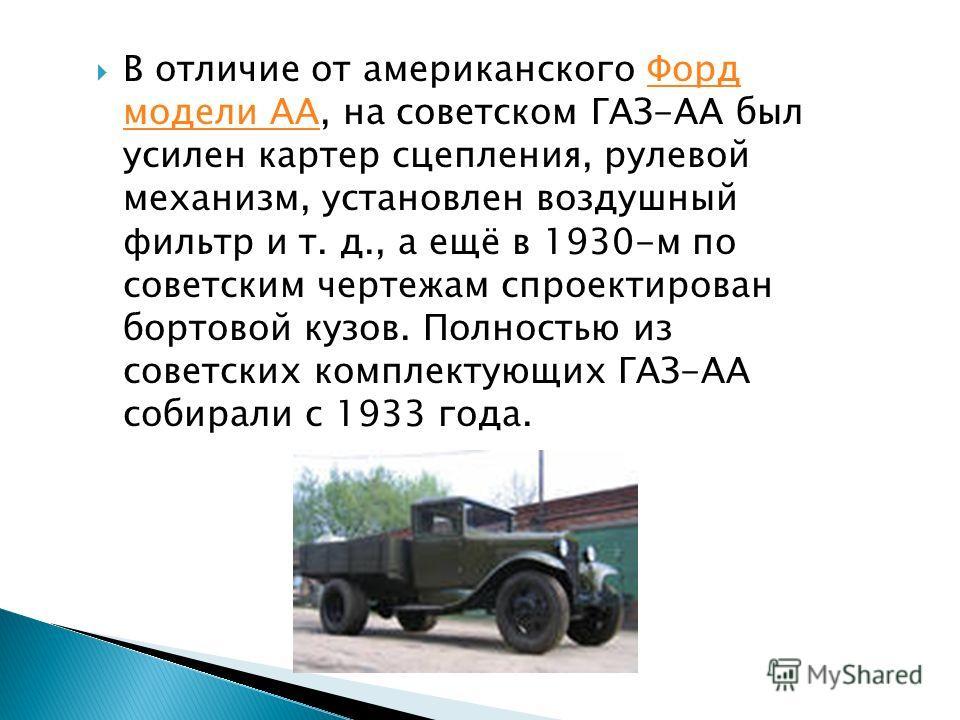 В отличие от американского Форд модели АА, на советском ГАЗ-АА был усилен картер сцепления, рулевой механизм, установлен воздушный фильтр и т. д., а ещё в 1930-м по советским чертежам спроектирован бортовой кузов. Полностью из советских комплектующих