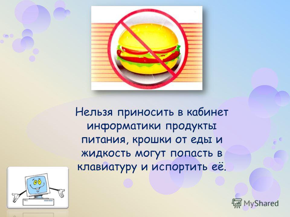 Нельзя приносить в кабинет информатики продукты питания, крошки от еды и жидкость могут попасть в клавиатуру и испортить её.