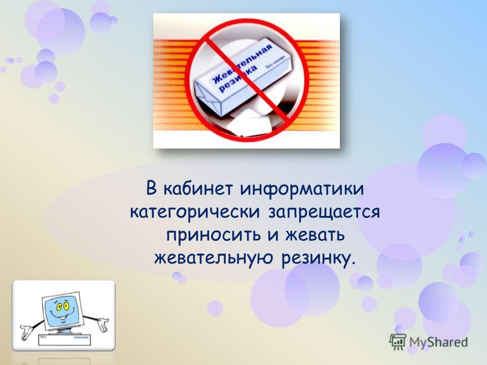 В кабинет информатики категорически запрещается приносить и жевать жевательную резинку.