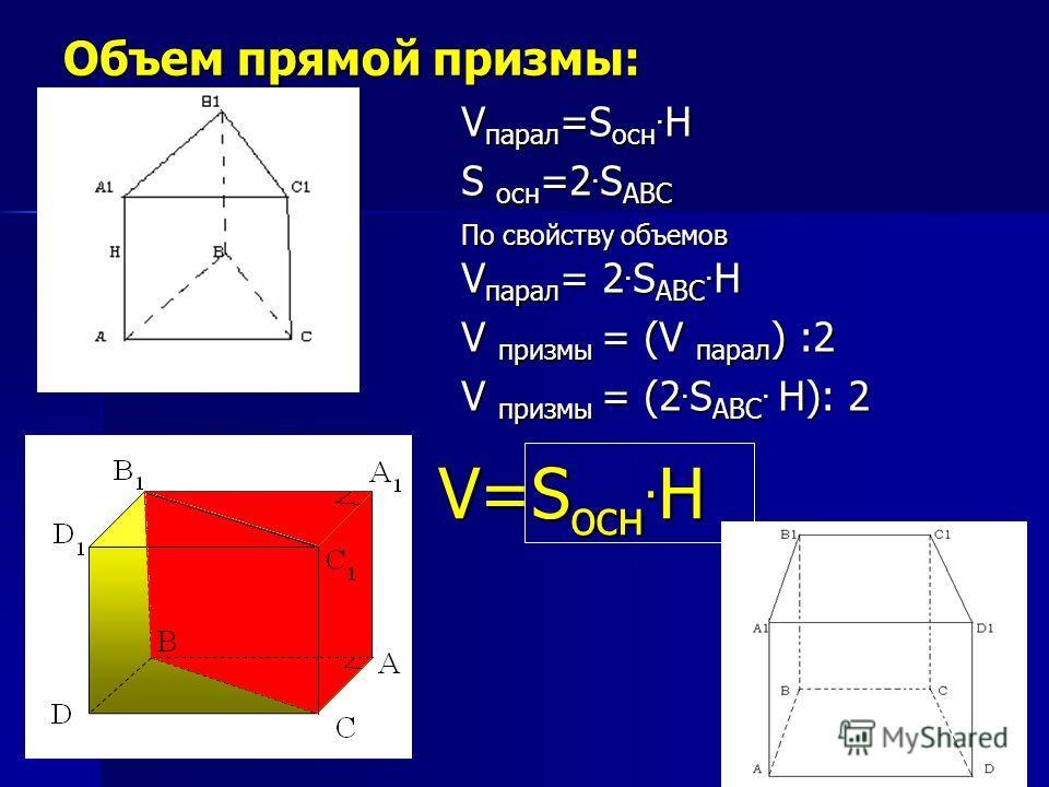 Объем прямой призмы: V=S осн. H V=S осн. H V парал =S осн. H S осн =2. S ABC По свойству объемов V парал = 2. S ABС. H V призмы = (V парал ) :2 V призмы = (2. S ABС. H): 2