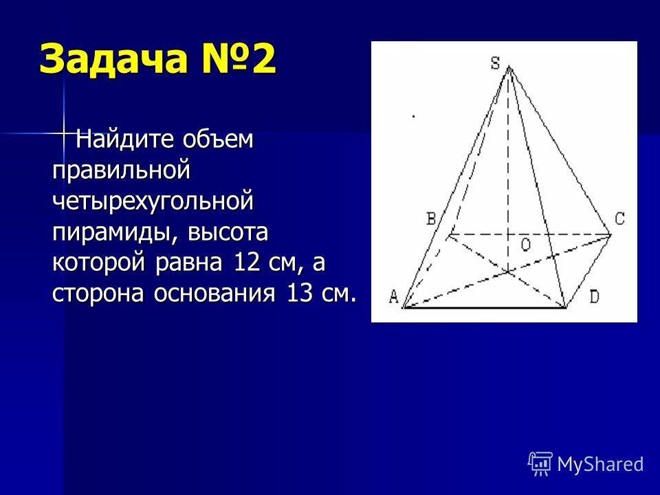 Задача 2 Найдите объем правильной четырехугольной пирамиды, высота которой равна 12 см, а сторона основания 13 см. Найдите объем правильной четырехугольной пирамиды, высота которой равна 12 см, а сторона основания 13 см.