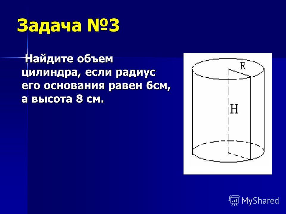 Задача 3 Найдите объем цилиндра, если радиус его основания равен 6см, а высота 8 см. Найдите объем цилиндра, если радиус его основания равен 6см, а высота 8 см.