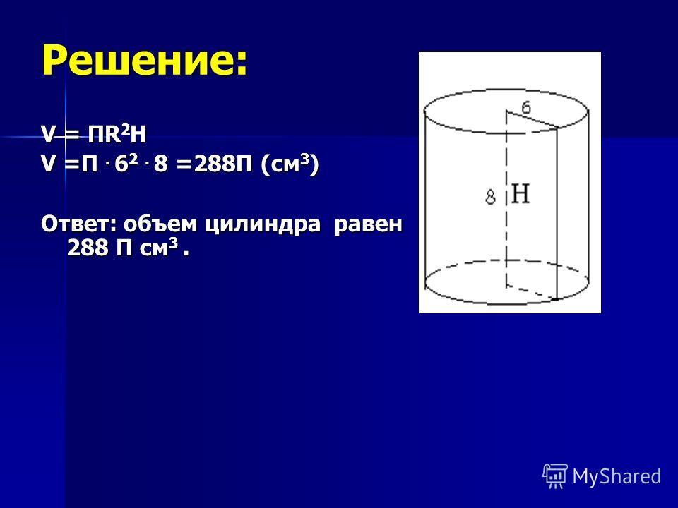 Решение: V = ПR 2 H V =П. 6 2. 8 =288П (см 3 ) Ответ: объем цилиндра равен 288 П см 3.