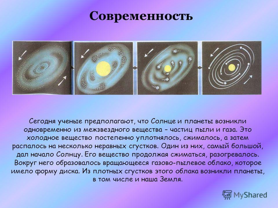 Сегодня ученые предполагают, что Солнце и планеты возникли одновременно из межзвездного вещества – частиц пыли и газа. Это холодное вещество постепенно уплотнялось, сжималось, а затем распалось на несколько неравных сгустков. Один из них, самый больш