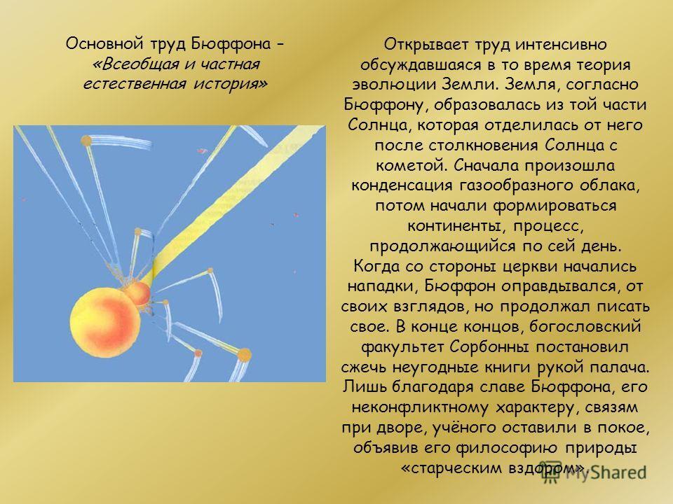 Основной труд Бюффона – «Всеобщая и частная естественная история» Открывает труд интенсивно обсуждавшаяся в то время теория эволюции Земли. Земля, согласно Бюффону, образовалась из той части Солнца, которая отделилась от него после столкновения Солнц