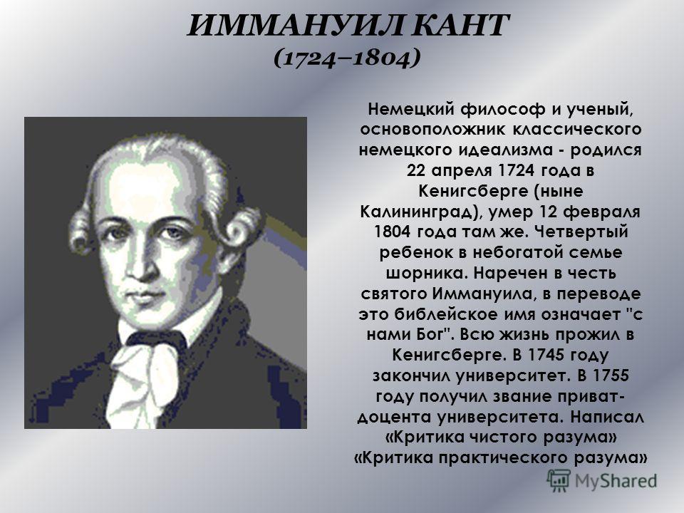 ИММАНУИЛ КАНТ (1724–1804) Немецкий философ и ученый, основоположник классического немецкого идеализма - родился 22 апреля 1724 года в Кенигсберге (ныне Калининград), умер 12 февраля 1804 года там же. Четвертый ребенок в небогатой семье шорника. Нареч