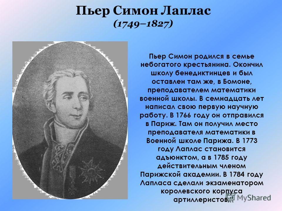 Пьер Симон Лаплас (1749–1827) Пьер Симон родился в семье небогатого крестьянина. Окончил школу бенедиктинцев и был оставлен там же, в Бомоне, преподавателем математики военной школы. В семнадцать лет написал свою первую научную работу. В 1766 году он