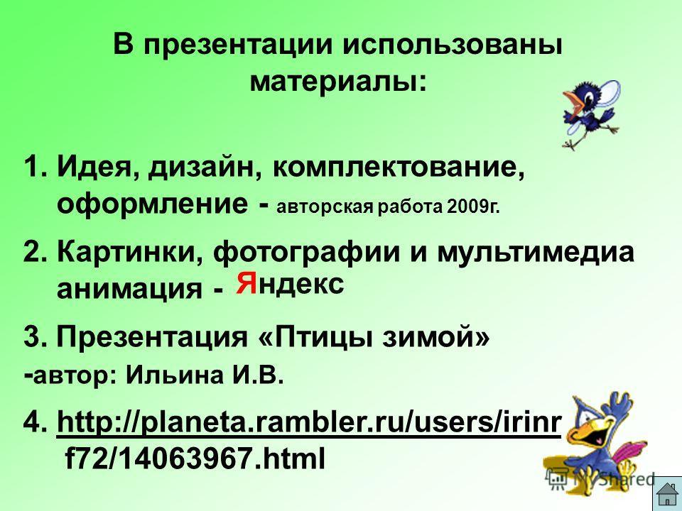 В презентации использованы материалы: 1. Идея, дизайн, комплектование, оформление - авторская работа 2009г. 2. Картинки, фотографии и мультимедиа анимация - Яндекс 3. Презентация «Птицы зимой» - автор: Ильина И.В. 4. http://planeta.rambler.ru/users/i