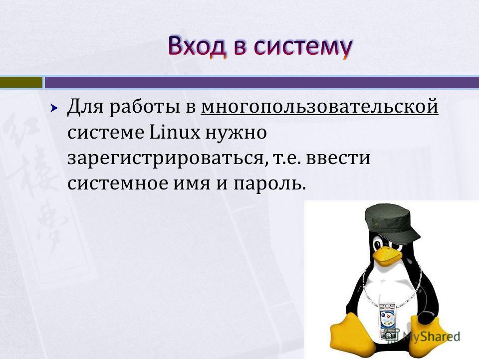 Для работы в многопользовательской системе Linux нужно зарегистрироваться, т.е. ввести системное имя и пароль.