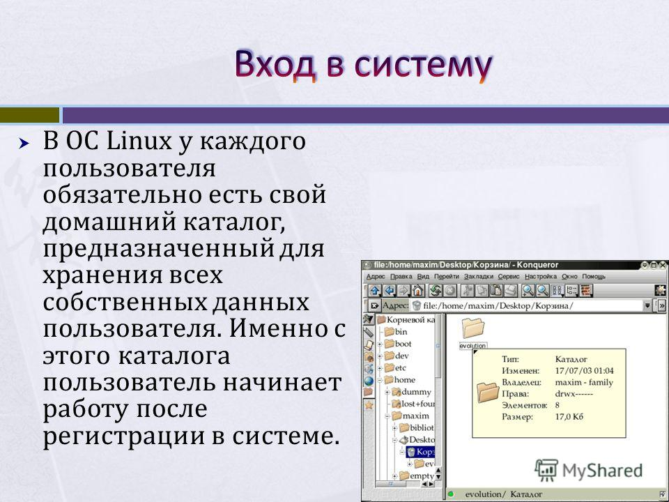 В ОС Linux у каждого пользователя обязательно есть свой домашний каталог, предназначенный для хранения всех собственных данных пользователя. Именно с этого каталога пользователь начинает работу после регистрации в системе.