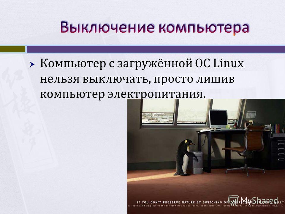 Компьютер с загружённой ОС Linux нельзя выключать, просто лишив компьютер электропитания.