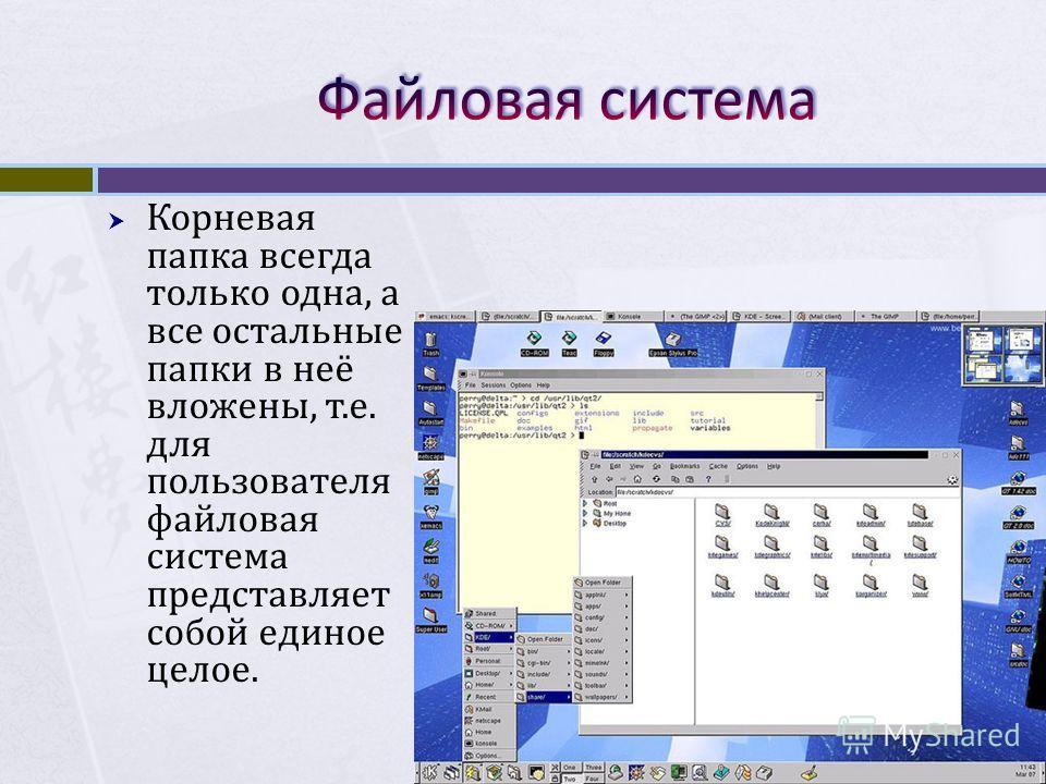 Корневая папка всегда только одна, а все остальные папки в неё вложены, т.е. для пользователя файловая система представляет собой единое целое.