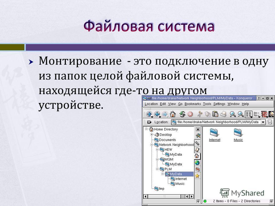Монтирование - это подключение в одну из папок целой файловой системы, находящейся где-то на другом устройстве.