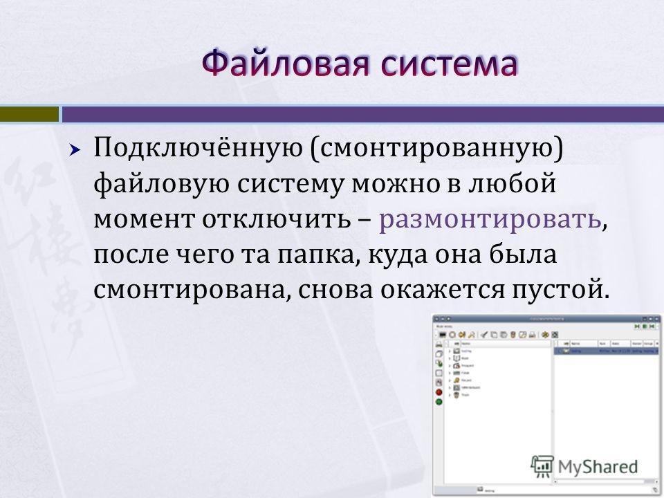 Подключённую (смонтированную) файловую систему можно в любой момент отключить – размонтировать, после чего та папка, куда она была смонтирована, снова окажется пустой.