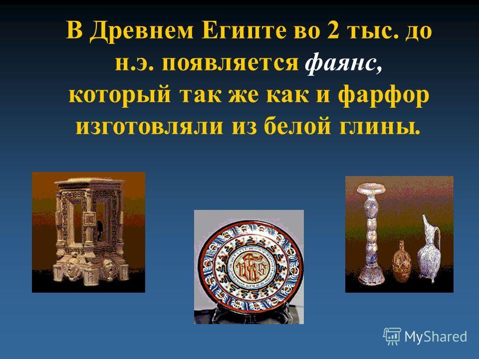 В Древнем Египте во 2 тыс. до н.э. появляется фаянс, который так же как и фарфор изготовляли из белой глины.
