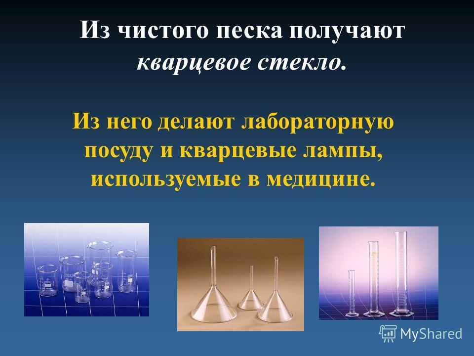 Из чистого песка получают кварцевое стекло. Из него делают лабораторную посуду и кварцевые лампы, используемые в медицине.