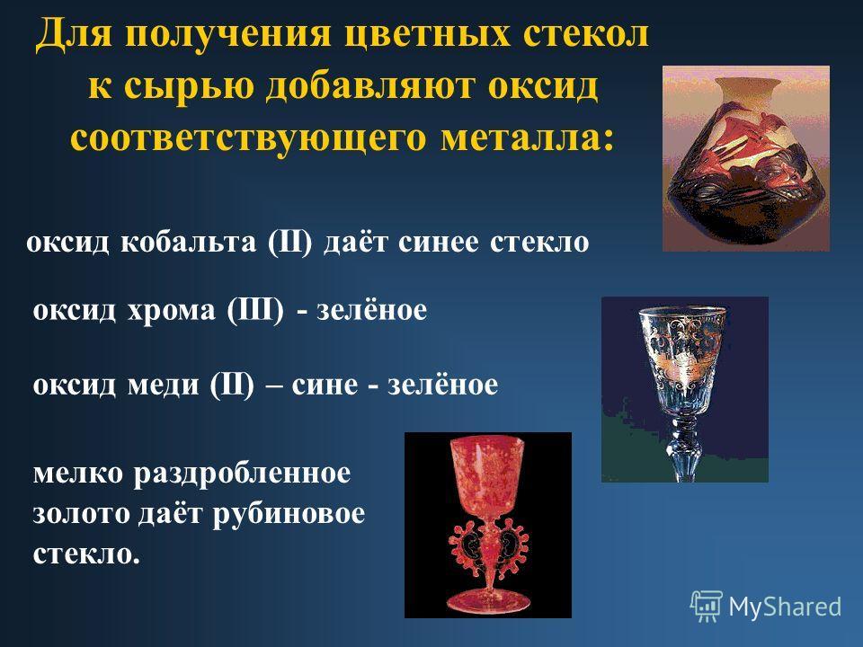 Для получения цветных стекол к сырью добавляют оксид соответствующего металла: оксид кобальта (II) даёт синее стекло оксид хрома (III) - зелёное оксид меди (II) – сине - зелёное мелко раздробленное золото даёт рубиновое стекло.