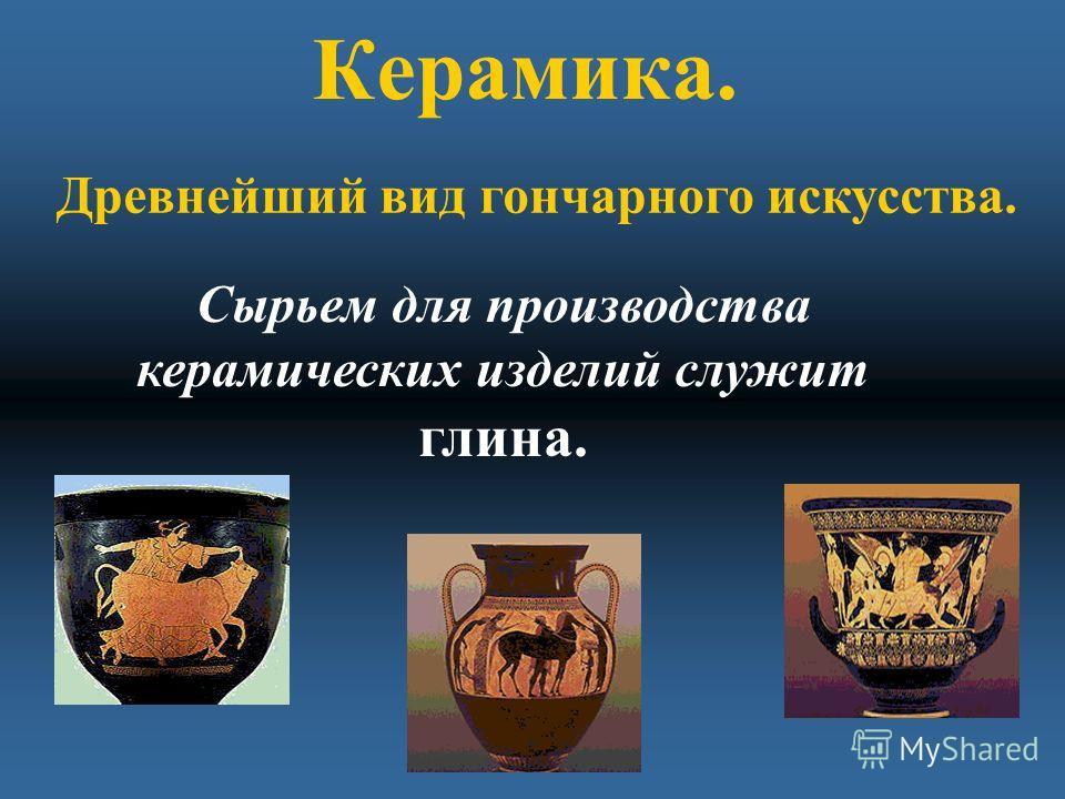 Керамика. Сырьем для производства керамических изделий служит глина. Древнейший вид гончарного искусства.