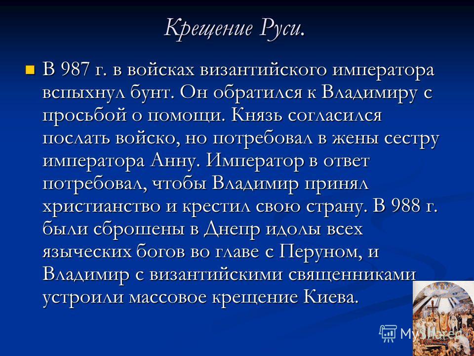 Крещение Руси. В 987 г. в войсках византийского императора вспыхнул бунт. Он обратился к Владимиру с просьбой о помощи. Князь согласился послать войско, но потребовал в жены сестру императора Анну. Император в ответ потребовал, чтобы Владимир принял
