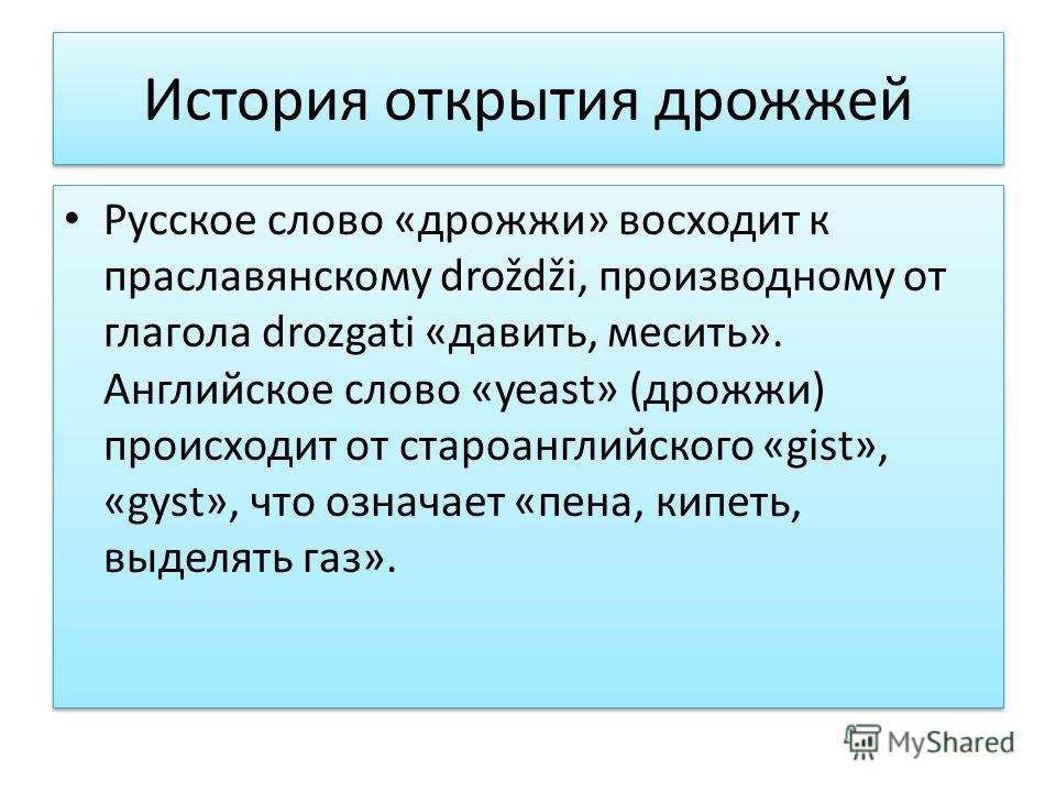История открытия дрожжей Русское слово «дрожжи» восходит к праславянскому droždži, производному от глагола drozgati «давить, месить». Английское слово «yeast» (дрожжи) происходит от староанглийского «gist», «gyst», что означает «пена, кипеть, выделят