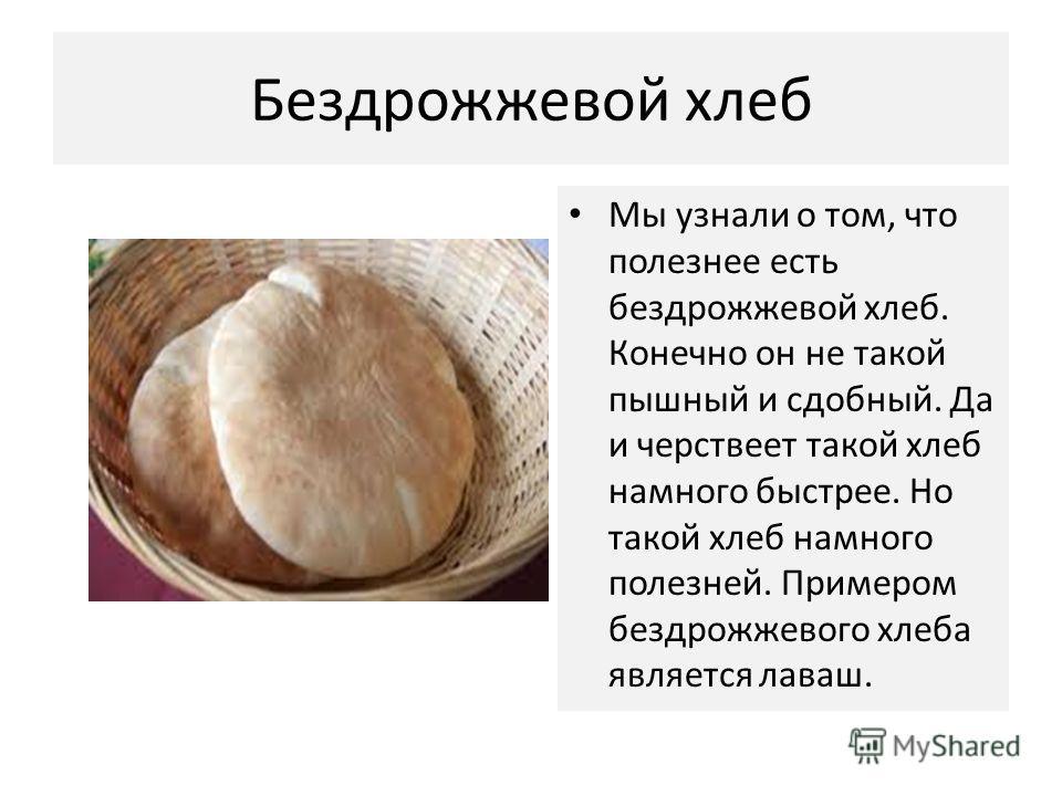 Бездрожжевой хлеб Мы узнали о том, что полезнее есть бездрожжевой хлеб. Конечно он не такой пышный и сдобный. Да и черствеет такой хлеб намного быстрее. Но такой хлеб намного полезней. Примером бездрожжевого хлеба является лаваш.